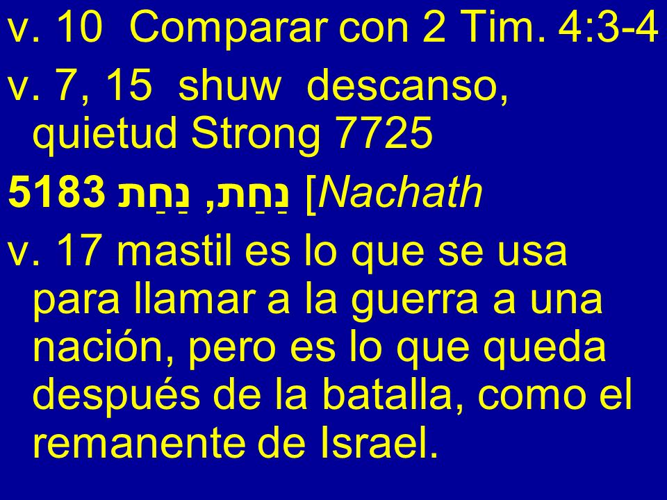 v. 10 Comparar con 2 Tim. 4:3-4 v. 7, 15 shuw descanso, quietud Strong 7725. 5183 נַחַת, נַחַת [Nachath.